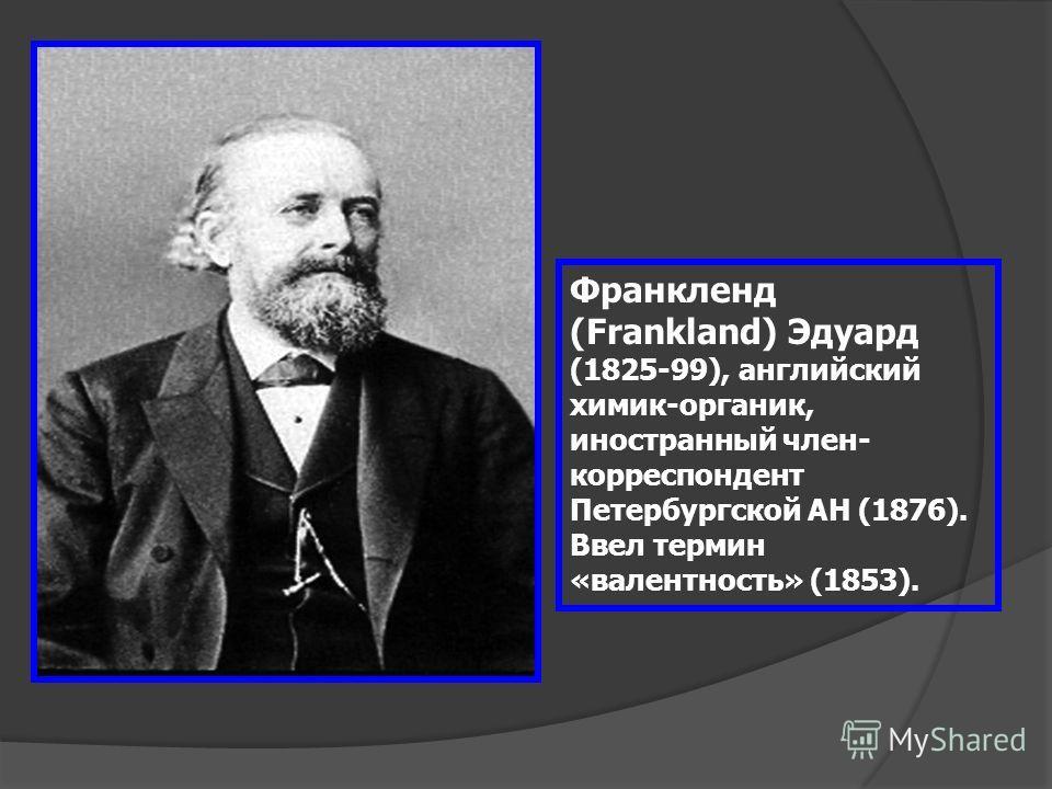 Франкленд (Frankland) Эдуард (1825-99), английский химик-органик, иностранный член- корреспондент Петербургской АН (1876). Ввел термин «валентность» (1853).