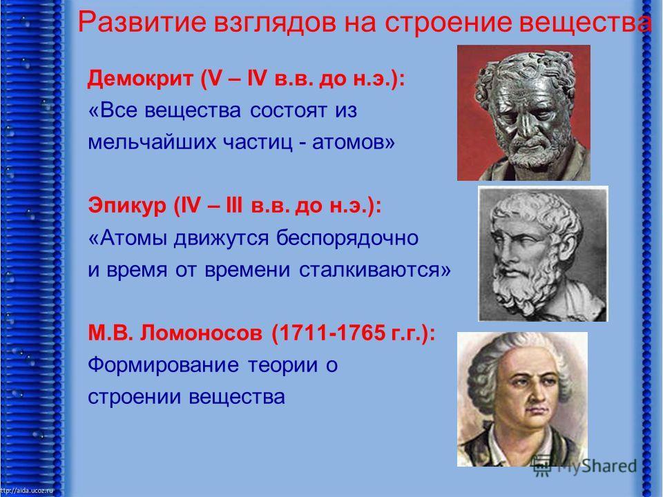Развитие взглядов на строение вещества Демокрит (V – IV в.в. до н.э.): «Все вещества состоят из мельчайших частиц - атомов» Эпикур (IV – III в.в. до н.э.): «Атомы движутся беспорядочно и время от времени сталкиваются» М.В. Ломоносов (1711-1765 г.г.):