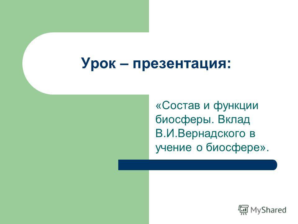 Урок – презентация: «Состав и функции биосферы. Вклад В.И.Вернадского в учение о биосфере».