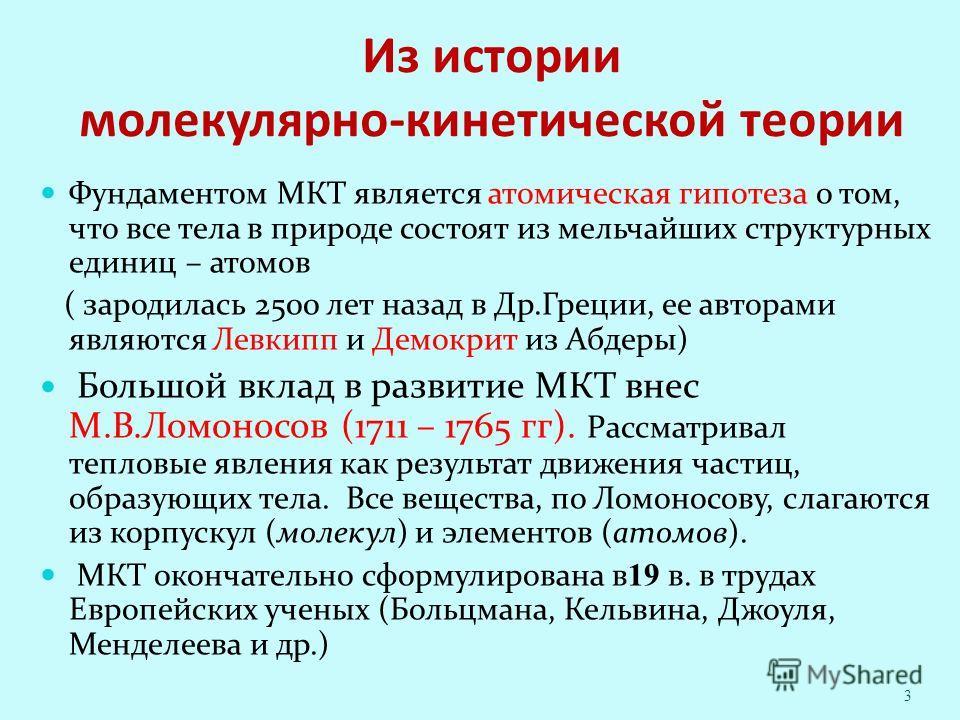 Из истории молекулярно-кинетической теории Фундаментом МКТ является атомическая гипотеза о том, что все тела в природе состоят из мельчайших структурных единиц – атомов ( зародилась 2500 лет назад в Др.Греции, ее авторами являются Левкипп и Демокрит