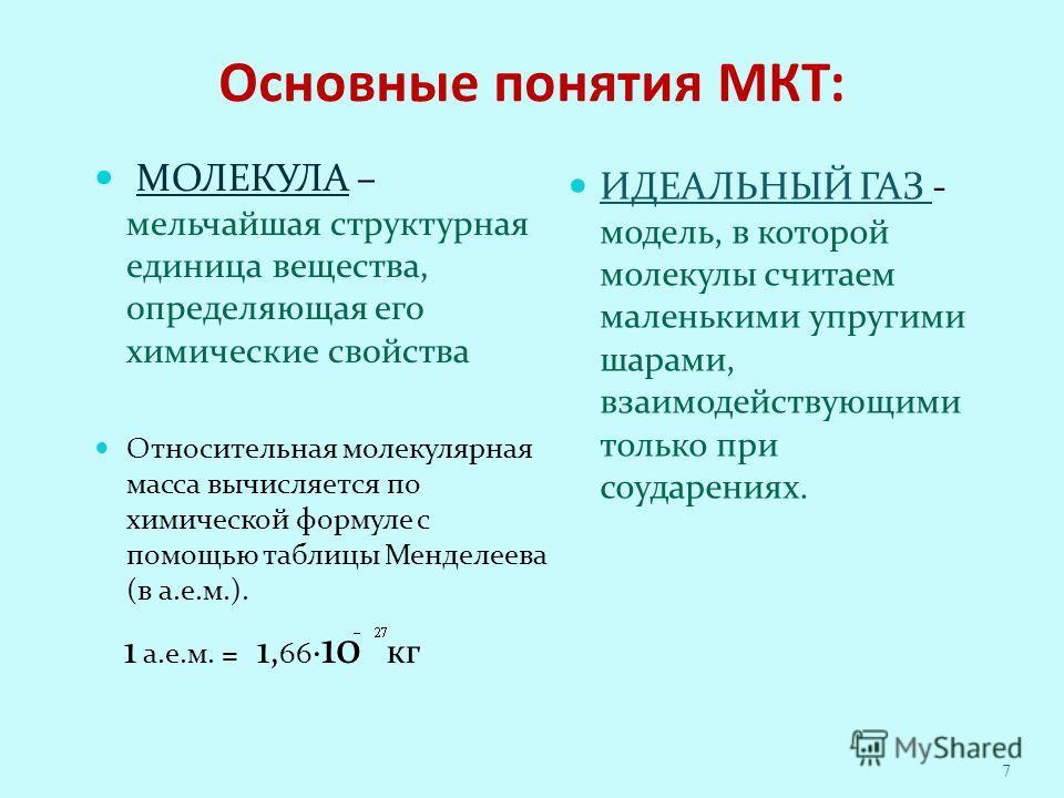 Основные понятия МКТ: МОЛЕКУЛА – мельчайшая структурная единица вещества, определяющая его химические свойства Относительная молекулярная масса вычисляется по химической формуле с помощью таблицы Менделеева (в а.е.м.). 1 а.е.м. = 1, 66 10 кг ИДЕАЛЬНЫ