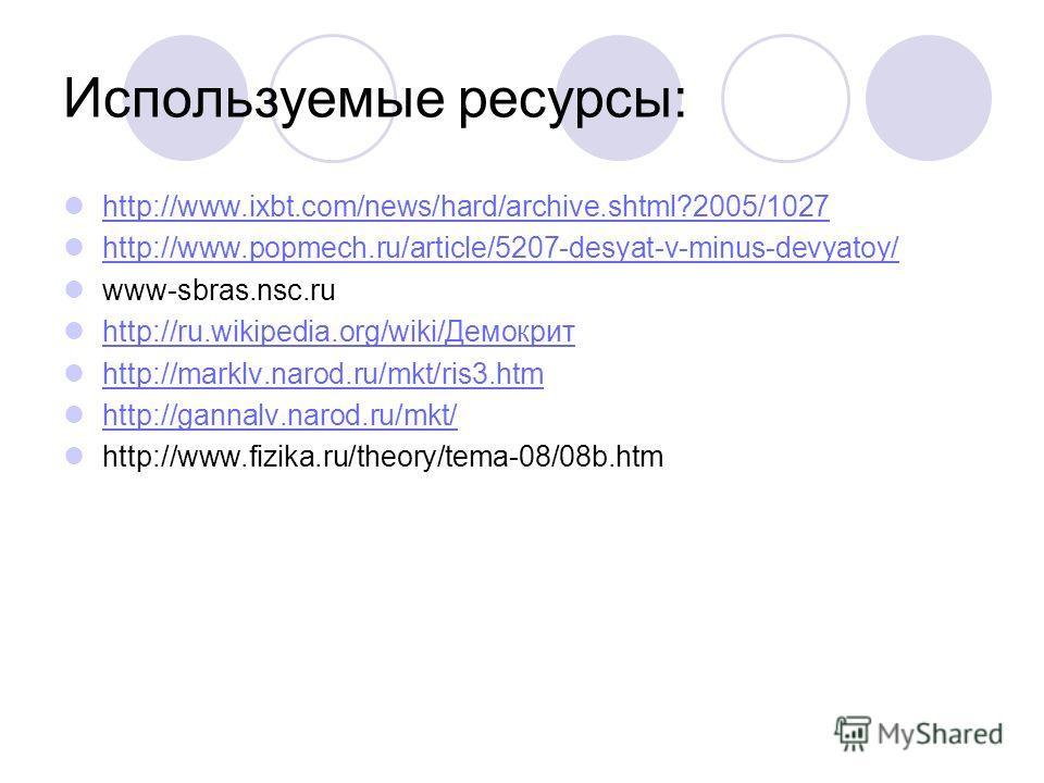 Используемые ресурсы: http://www.ixbt.com/news/hard/archive.shtml?2005/1027 http://www.popmech.ru/article/5207-desyat-v-minus-devyatoy/ www-sbras.nsc.ru http://ru.wikipedia.org/wiki/Демокрит http://ru.wikipedia.org/wiki/Демокрит http://marklv.narod.r