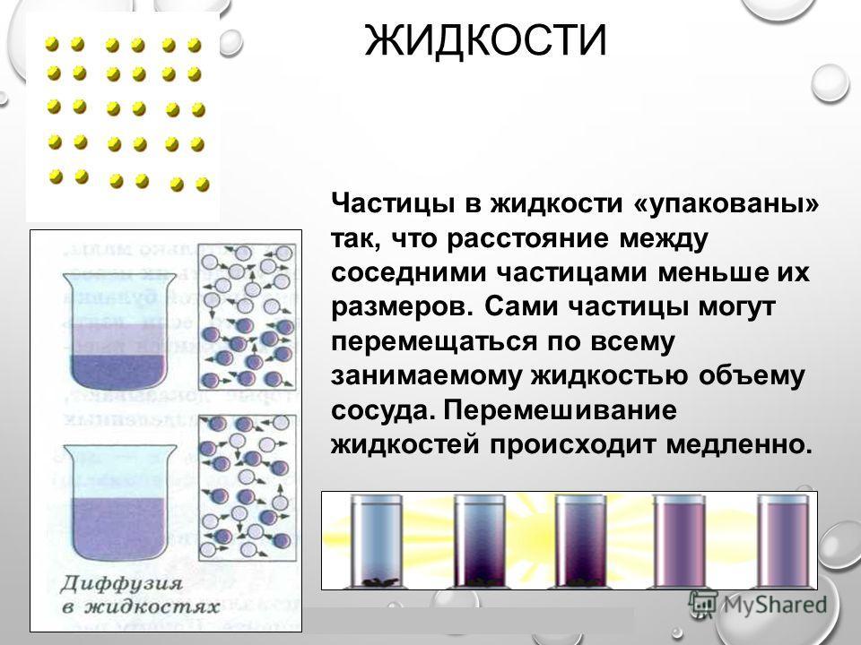 Пащенко Ирина Валентиновна, учитель физики МОУ СОШ 30 г. Иркутска ЖИДКОСТИ Частицы в жидкости «упакованы» так, что расстояние между соседними частицами меньше их размеров. Сами частицы могут перемещаться по всему занимаемому жидкостью объему сосуда.