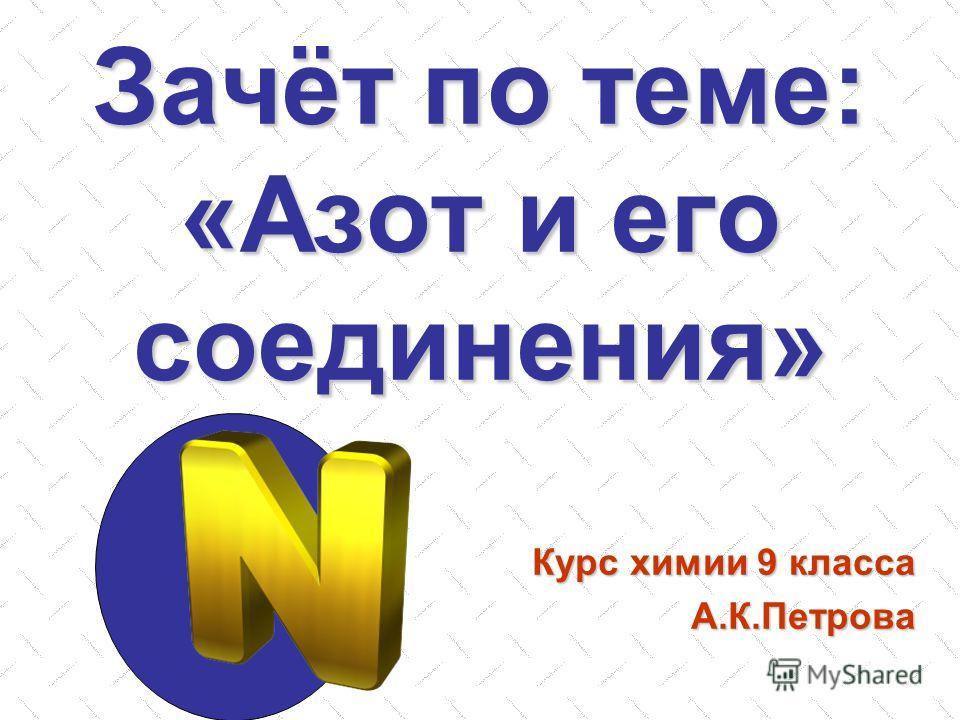 Зачёт по теме: «Азот и его соединения» Курс химии 9 класса А.К.Петрова