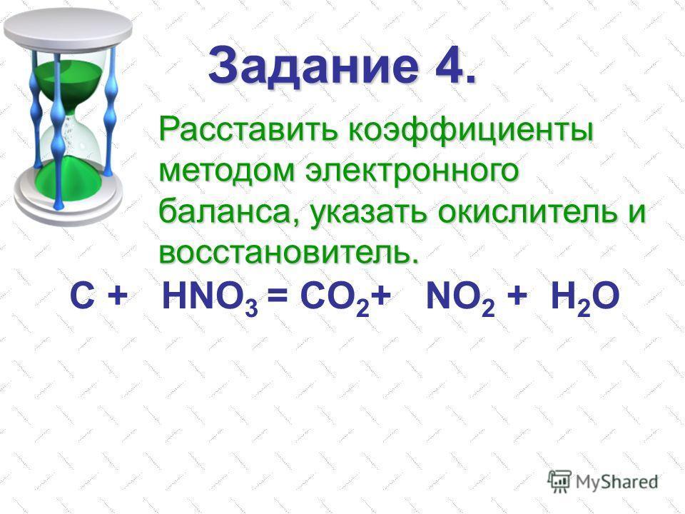 Задание 4. С + HNO 3 = CO 2 + NO 2 + H 2 O Расставить коэффициенты методом электронного баланса, указать окислитель и восстановитель.