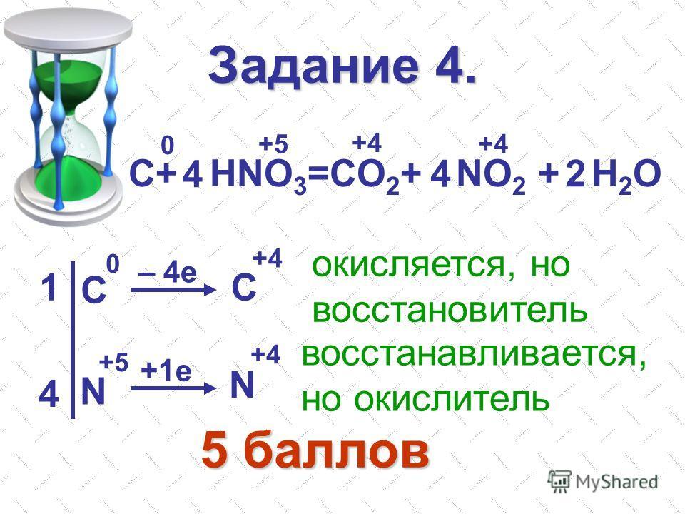 Задание 4. С+ HNO 3 =CO 2 + NO 2 + H 2 O 4 4 2 0 +5 +4 C C N N 0 +5 +4 – 4e +1e 1 4 окисляется, но восстановитель восстанавливается, но окислитель 5 баллов