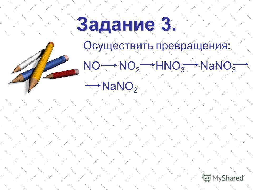 Задание 3. Осуществить превращения: NO NO 2 HNO 3 NaNO 3 NaNO 2