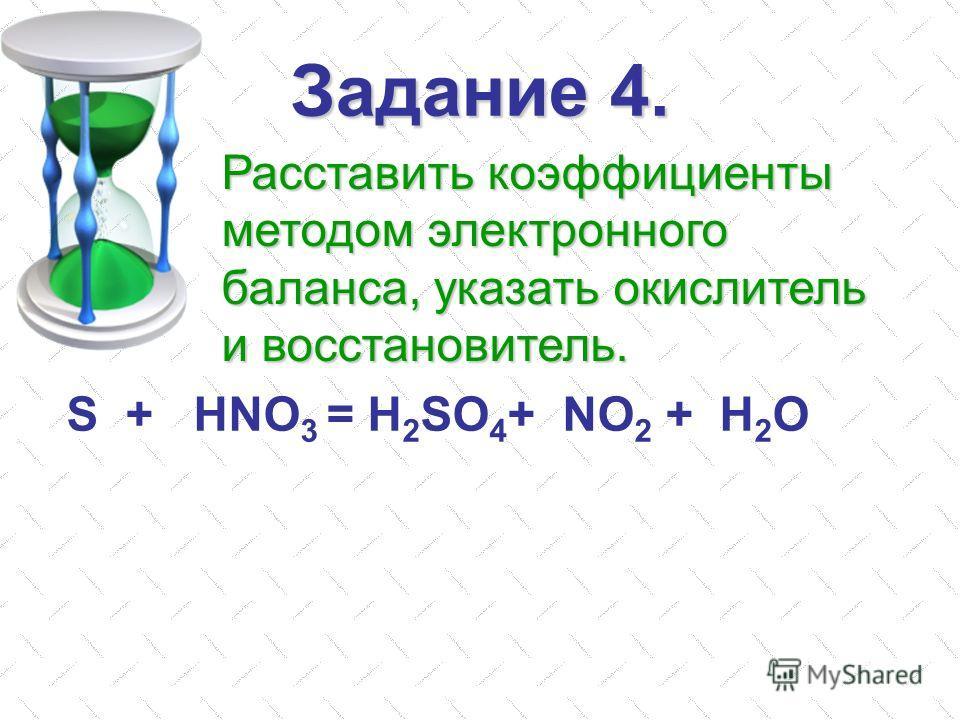 Задание 4. S + HNO 3 = H 2 SO 4 + NO 2 + H 2 O Расставить коэффициенты методом электронного баланса, указать окислитель и восстановитель.