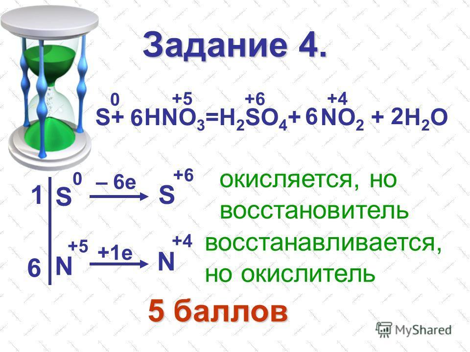 Задание 4. S+ HNO 3 =H 2 SO 4 + NO 2 + H 2 O 6 6 2 0 +5 +6 +4 S S N N 0 +6 +5 +4 – 6e +1e 1 6 окисляется, но восстановитель восстанавливается, но окислитель 5 баллов