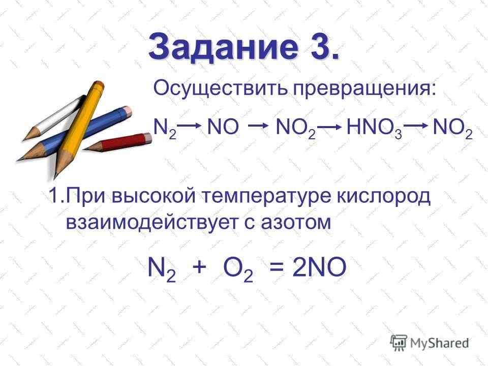 Задание 3. Осуществить превращения: N 2 NO NO 2 HNO 3 NO 2 1. При высокой температуре кислород взаимодействует с азотом N 2 + O 2 = 2NO