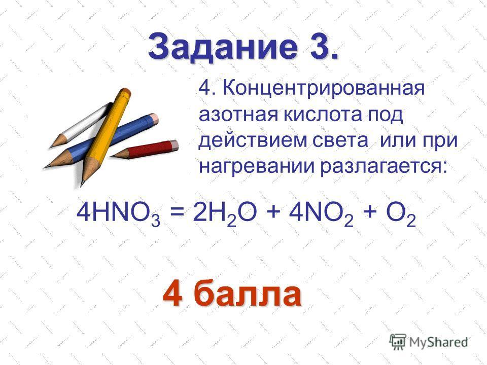 Задание 3. 4. Концентрированная азотная кислота под действием света или при нагревании разлагается: 4HNO 3 = 2H 2 O + 4NO 2 + O 2 4 балла