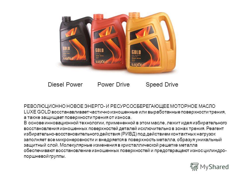 Diesel PowerPower DriveSpeed Drive РЕВОЛЮЦИОННО НОВОЕ ЭНЕРГО- И РЕСУРСОСБЕРЕГАЮЩЕЕ МОТОРНОЕ МАСЛО LUXE GOLD восстанавливает частично изношенные или выработанные поверхности трения, а также защищает поверхности трения от износа. В основе инновационной