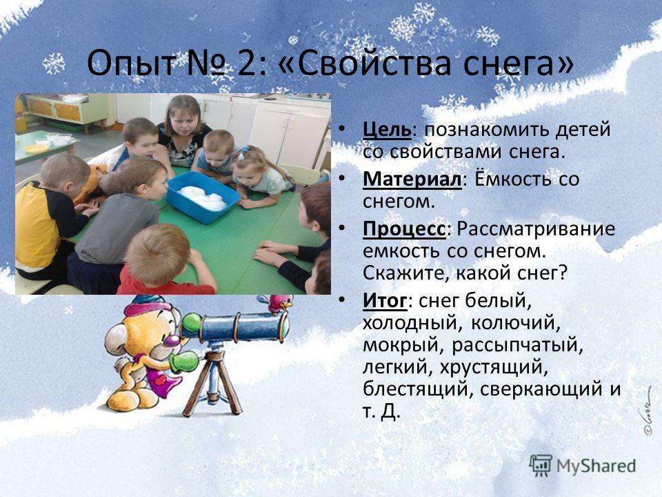 Опыт 2: «Свойства снега» Цель: познакомить детей со свойствами снега. Материал: Ёмкость со снегом. Процесс: Рассматривание емкость со снегом. Скажите, какой снег? Итог: снег белый, холодный, колючий, мокрый, рассыпчатый, легкий, хрустящий, блестящий,