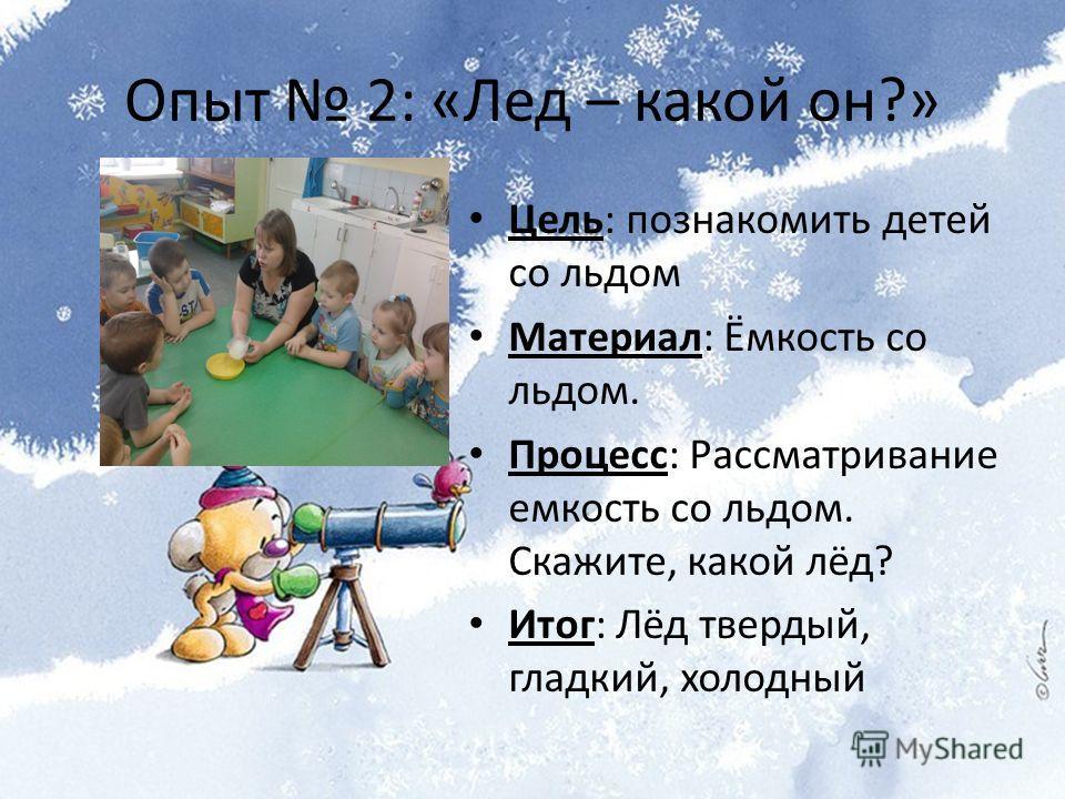 Опыт 2: «Лед – какой он?» Цель: познакомить детей со льдом Материал: Ёмкость со льдом. Процесс: Рассматривание емкость со льдом. Скажите, какой лёд? Итог: Лёд твердый, гладкий, холодный