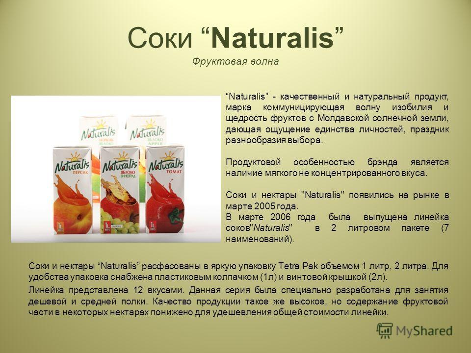 Соки Naturalis Фруктовая волна Соки и нектары Naturalis расфасованы в яркую упаковку Tetra Pak объемом 1 литр, 2 литра. Для удобства упаковка снабжена пластиковым колпачком (1 л) и винтовой крышкой (2 л). Линейка представлена 12 вкусами. Данная серия