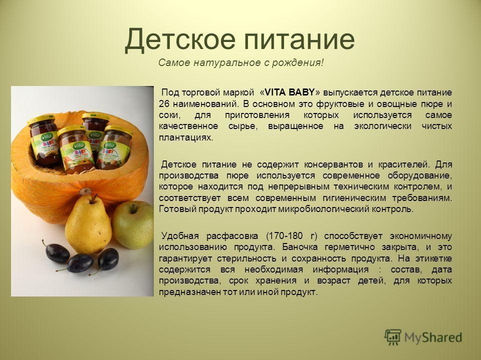 Детское питание Самое натуральное с рождения! Под торговой маркой «VITA BABY» выпускается детское питание 26 наименований. В основном это фруктовые и овощные пюре и соки, для приготовления которых используется самое качественное сырье, выращенное на