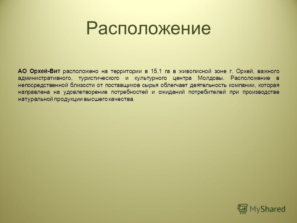 Расположение АО Орхей-Вит расположено на территории в 15,1 га в живописной зоне г. Орхей, важного административного, туристического и культурного центра Молдовы. Расположение в непосредственной близости от поставщиков сырья облегчает деятельность ком