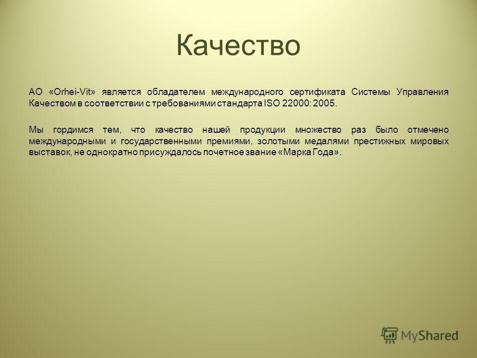 AO «Orhei-Vit» является обладателем международного сертификата Системы Управления Качеством в соответствии с требованиями стандарта ISO 22000: 2005. Мы гордимся тем, что качество нашей продукции множество раз было отмечено международными и государств