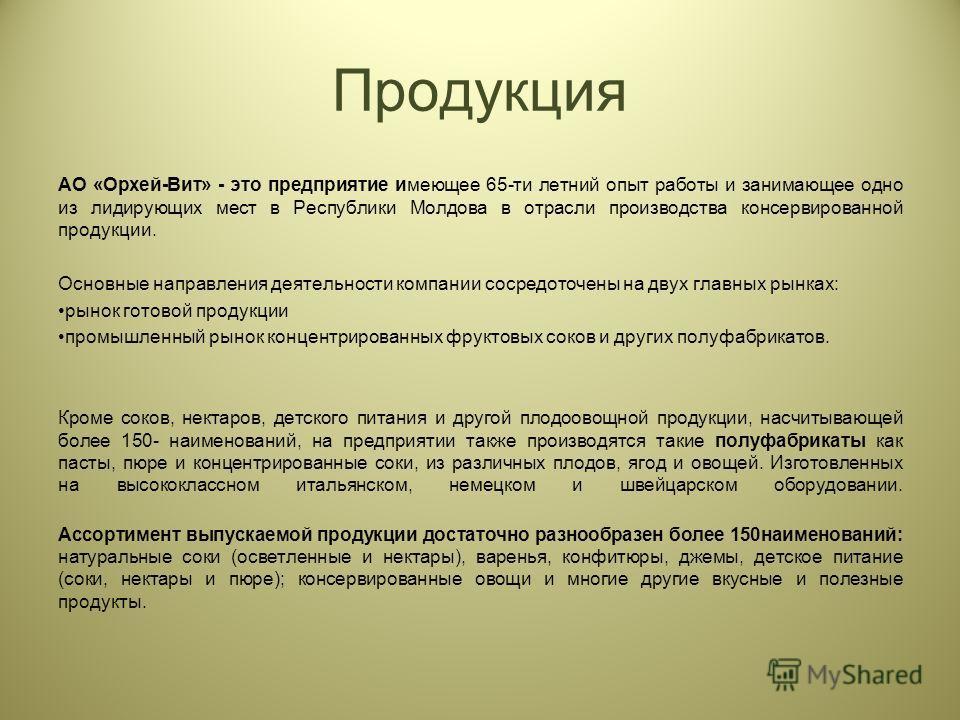 Продукция АО «Орхей-Вит» - это предприятие имеющее 65-ти летний опыт работы и занимающее одно из лидирующих мест в Республики Молдова в отрасли производства консервированной продукции. Основные направления деятельности компании сосредоточены на двух