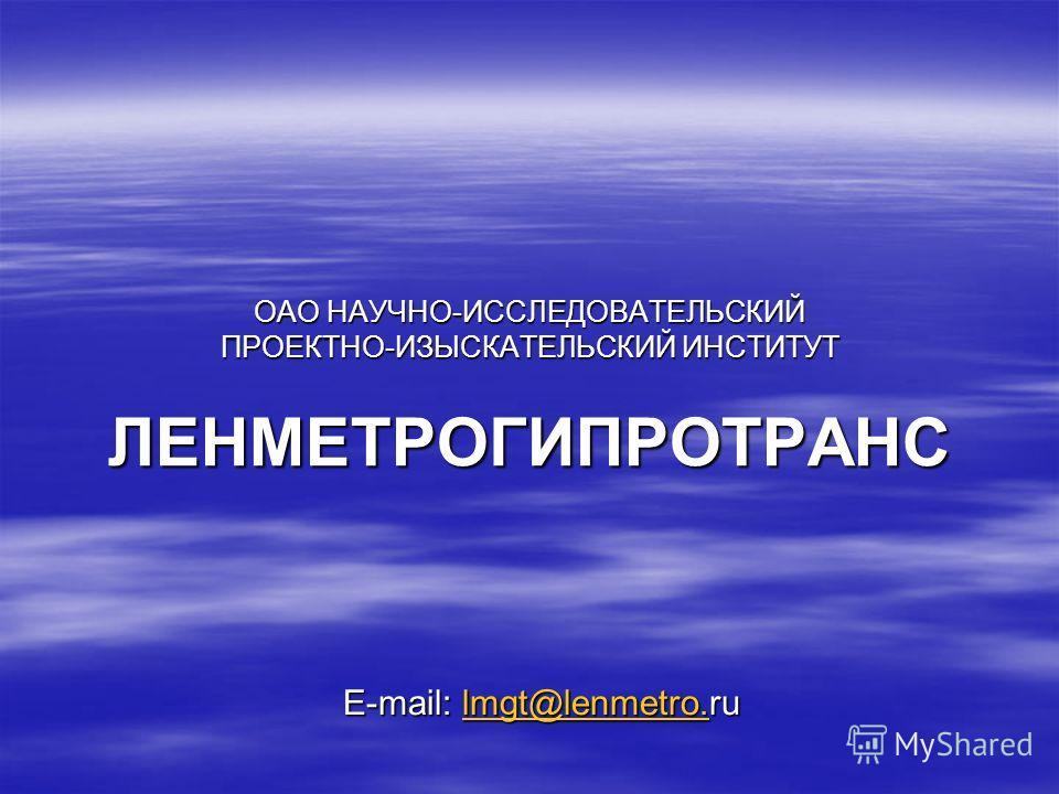 ОАО НАУЧНО-ИССЛЕДОВАТЕЛЬСКИЙ ПРОЕКТНО-ИЗЫСКАТЕЛЬСКИЙ ИНСТИТУТ ЛЕНМЕТРОГИПРОТРАНС E-mail: lmgt@lenmetro.ru lmgt@lenmetro.