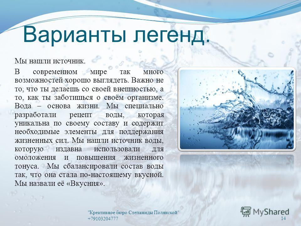 Варианты легенд. Мы нашли источник. В современном мире так много возможностей хорошо выглядеть. Важно не то, что ты делаешь со своей внешностью, а то, как ты заботишься о своём организме. Вода – основа жизни. Мы специально разработали рецепт воды, ко