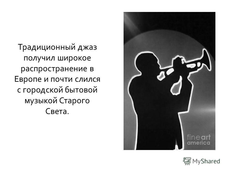 Традиционный джаз получил широкое распространение в Европе и почти слился с городской бытовой музыкой Старого Света.