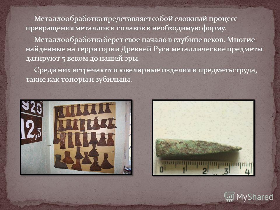 Металлообработка представляет собой сложный процесс превращения металлов и сплавов в необходимую форму. Металлообработка берет свое начало в глубине веков. Многие найденные на территории Древней Руси металлические предметы датируют 5 веком до нашей э