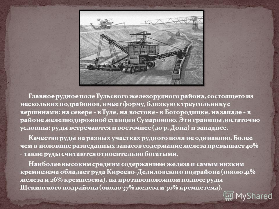 Главное рудное поле Тульского железорудного района, состоящего из нескольких подрайонов, имеет форму, близкую к треугольнику с вершинами: на севере - в Туле, на востоке - в Богородицке, на западе - в районе железнодорожной станции Сумароково. Эти гра
