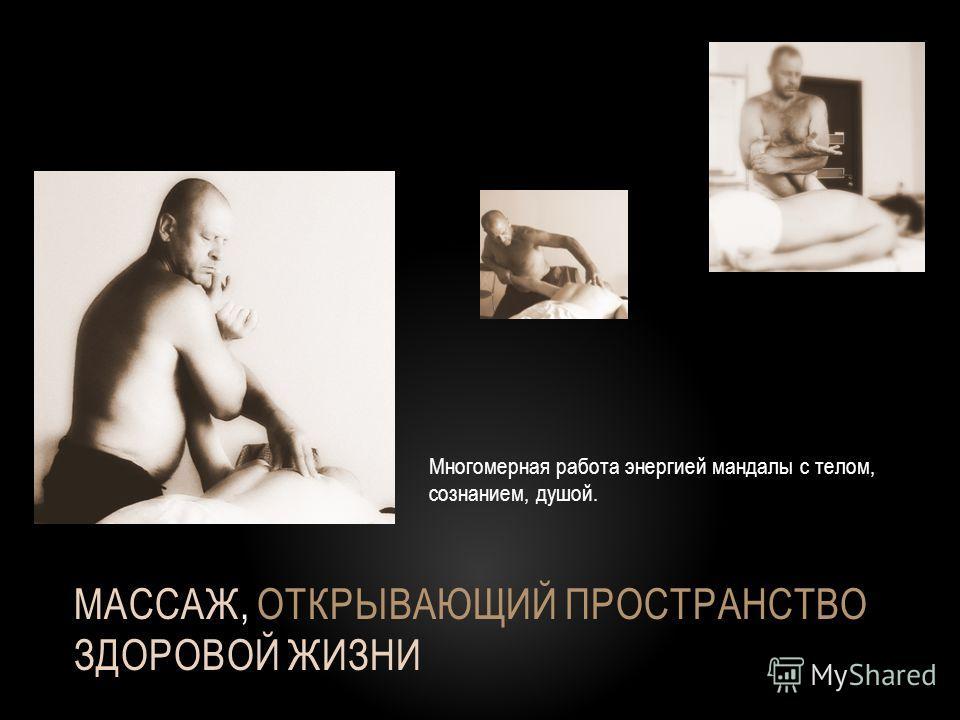 МАССАЖ, ОТКРЫВАЮЩИЙ ПРОСТРАНСТВО ЗДОРОВОЙ ЖИЗНИ Многомерная работа энергией мандалы с телом, сознанием, душой.
