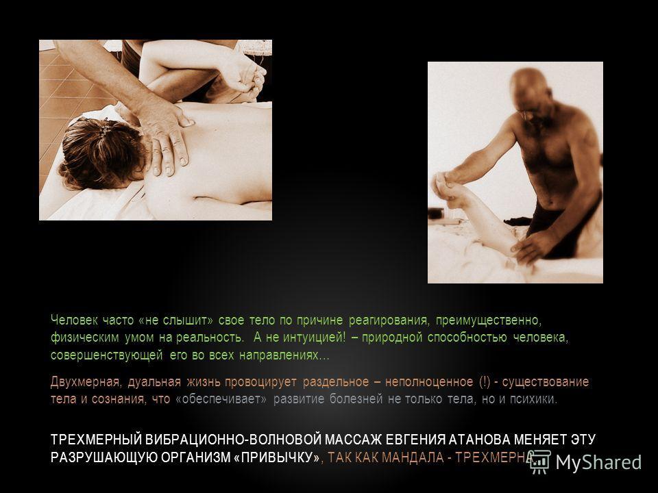 ТРЕХМЕРНЫЙ ВИБРАЦИОННО-ВОЛНОВОЙ МАССАЖ ЕВГЕНИЯ АТАНОВА МЕНЯЕТ ЭТУ РАЗРУШАЮЩУЮ ОРГАНИЗМ «ПРИВЫЧКУ», ТАК КАК МАНДАЛА - ТРЕХМЕРНА. Человек часто «не слышит» свое тело по причине реагирования, преимущественно, физическим умом на реальность. А не интуицие