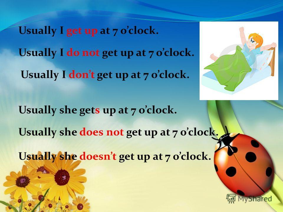Usually I get up at 7 oclock. Usually I do not get up at 7 oclock. Usually I dont get up at 7 oclock. Usually she gets up at 7 oclock. Usually she does not get up at 7 oclock. Usually she doesnt get up at 7 oclock.