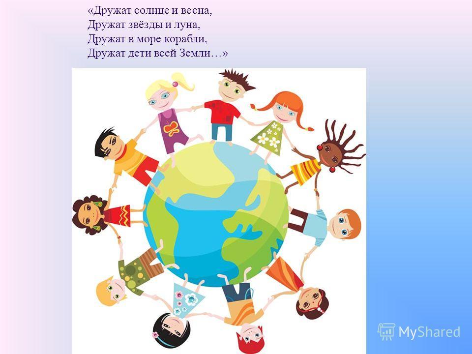 «Дружат солнце и весна, Дружат звёзды и луна, Дружат в море корабли, Дружат дети всей Земли…»
