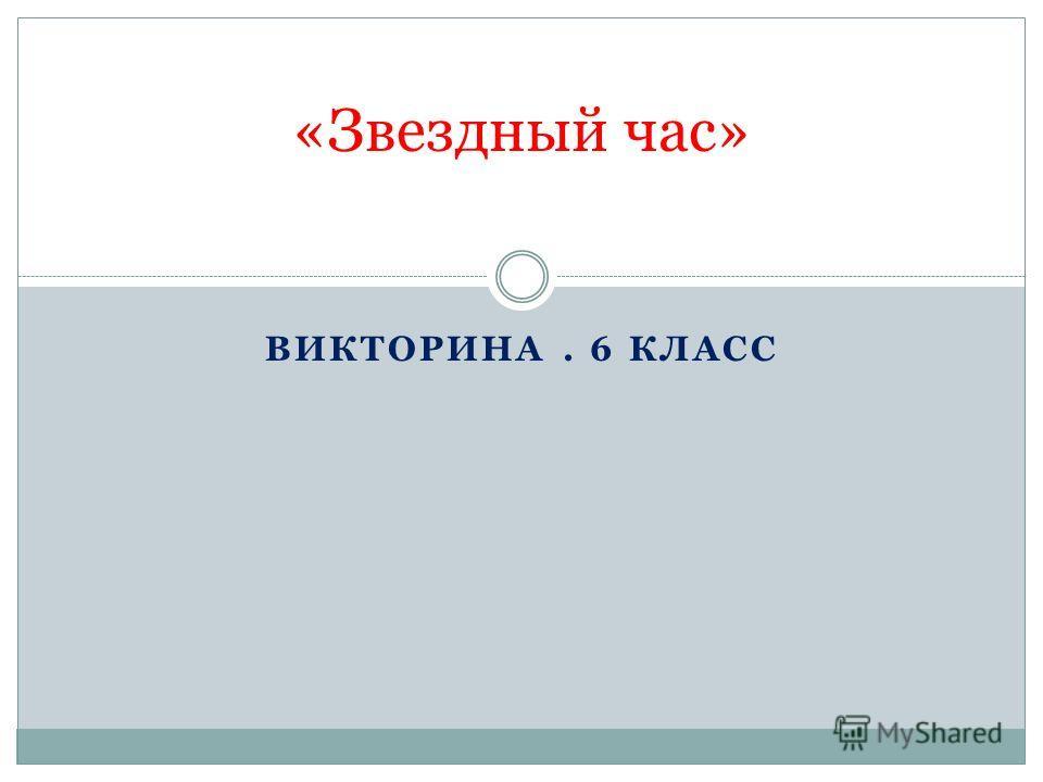 ВИКТОРИНА. 6 КЛАСС «Звездный час»