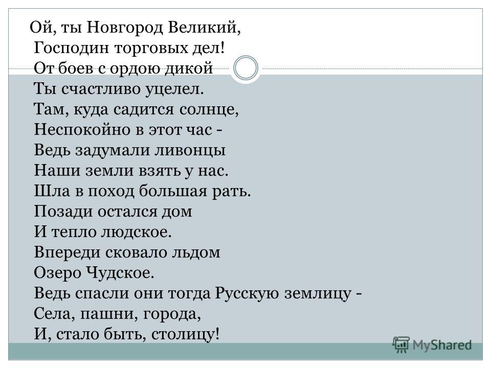 Ой, ты Новгород Великий, Господин торговых дел! От боев с ордою дикой Ты счастливо уцелел. Там, куда садится солнце, Неспокойно в этот час - Ведь задумали ливонцы Наши земли взять у нас. Шла в поход большая рать. Позади остался дом И тепло людское. В