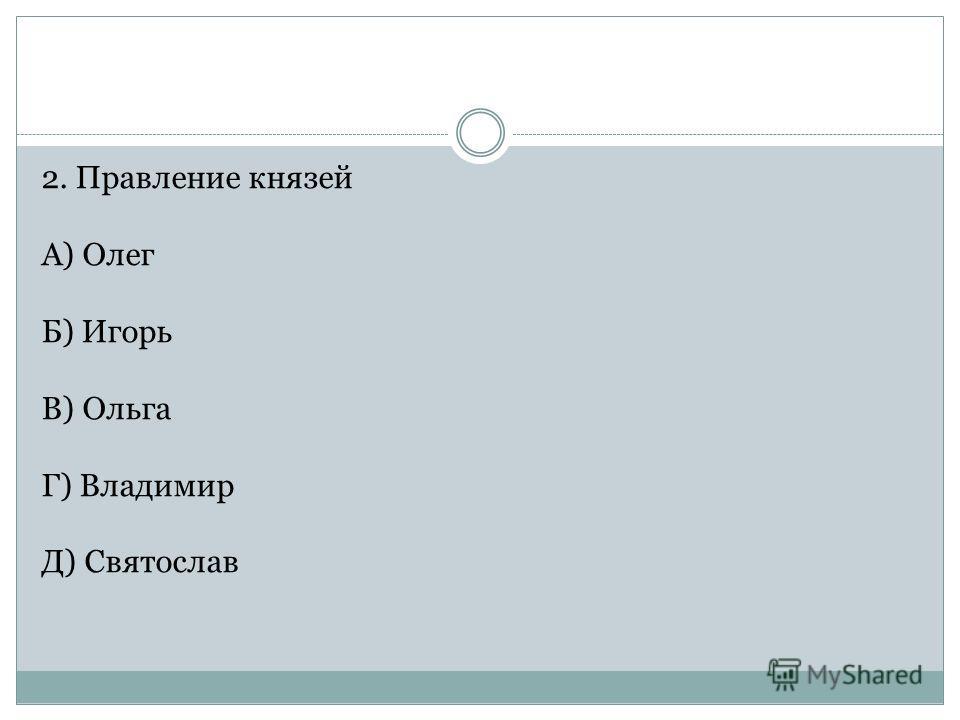 2. Правление князей А) Олег Б) Игорь В) Ольга Г) Владимир Д) Святослав