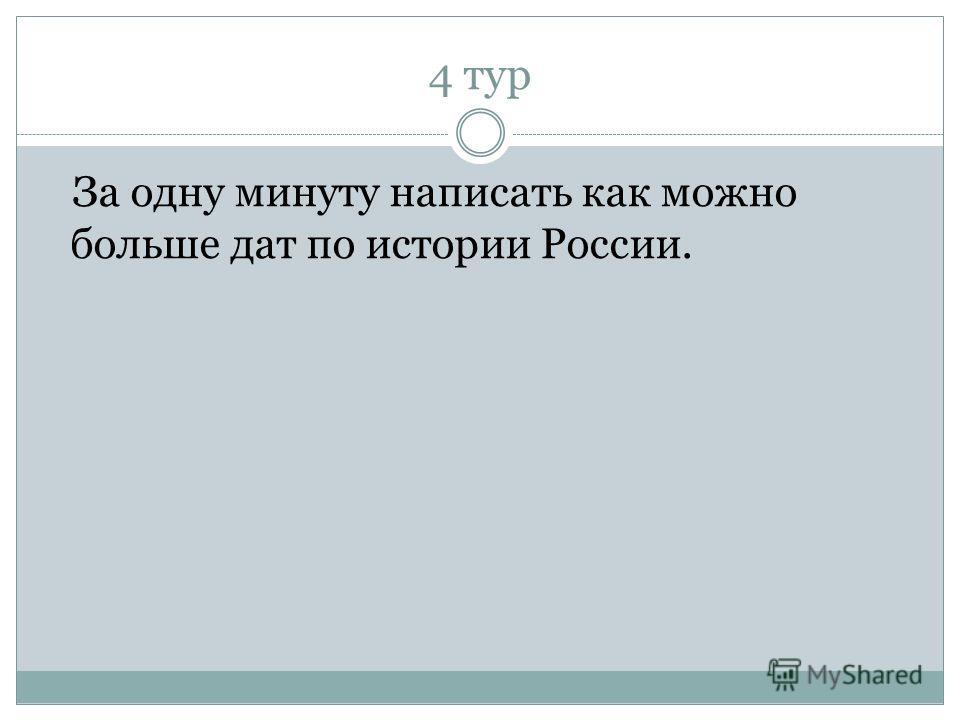 4 тур За одну минуту написать как можно больше дат по истории России.