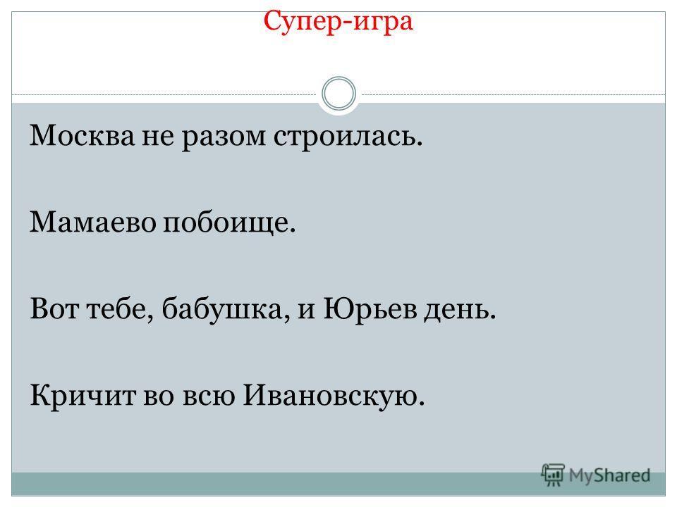 Супер-игра Москва не разом строилась. Мамаево побоище. Вот тебе, бабушка, и Юрьев день. Кричит во всю Ивановскую.