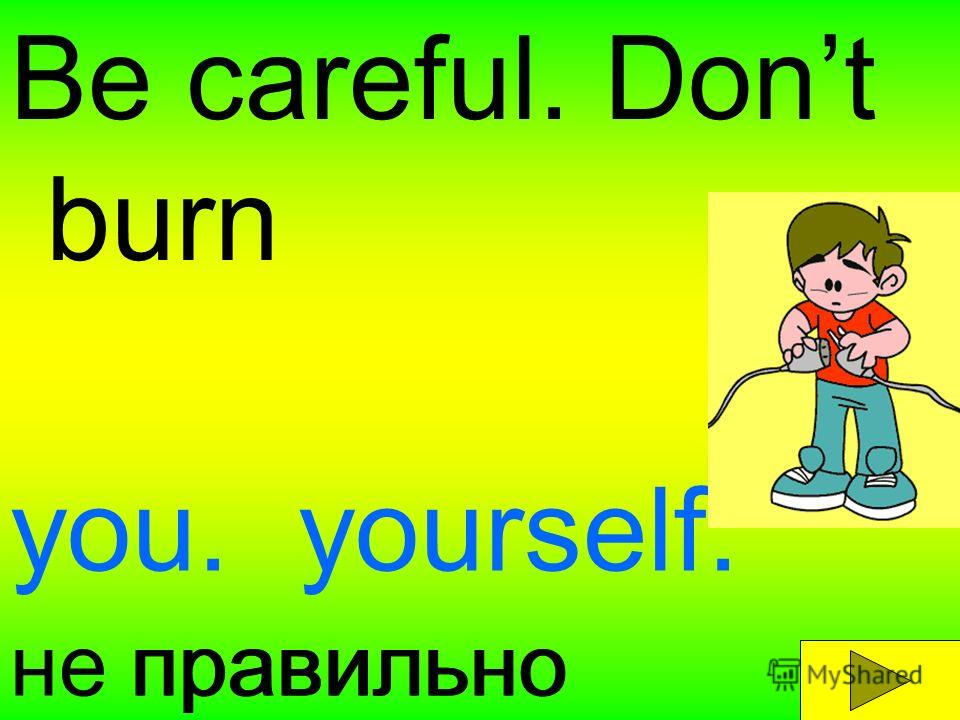 Be careful. Dont burn уou.yourself. правильноне правильно
