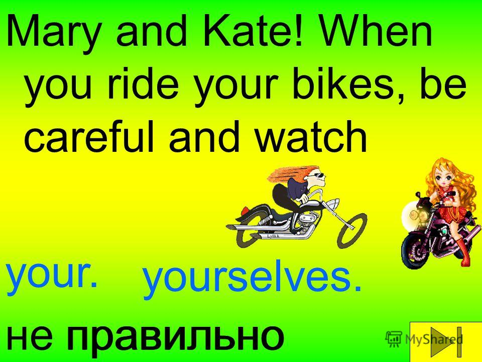 Mary and Kate! When you ride your bikes, be careful and watch your. yourselves. правильноне правильно