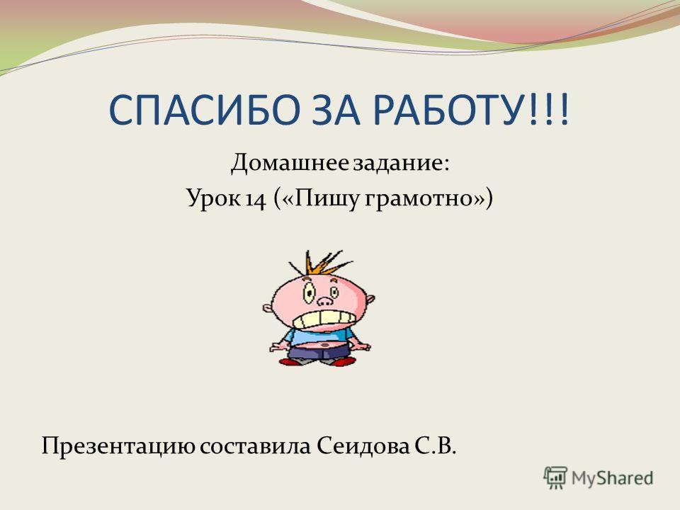 СПАСИБО ЗА РАБОТУ!!! Домашнее задание: Урок 14 («Пишу грамотно») Презентацию составила Сеидова С.В.