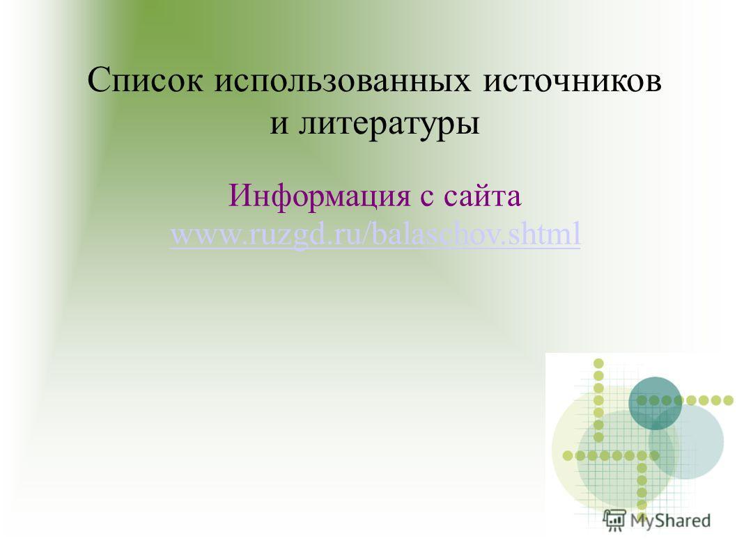 Список использованных источников и литературы Информация с сайта www.ruzgd.ru/balaschov.shtml www.ruzgd.ru/balaschov.shtml