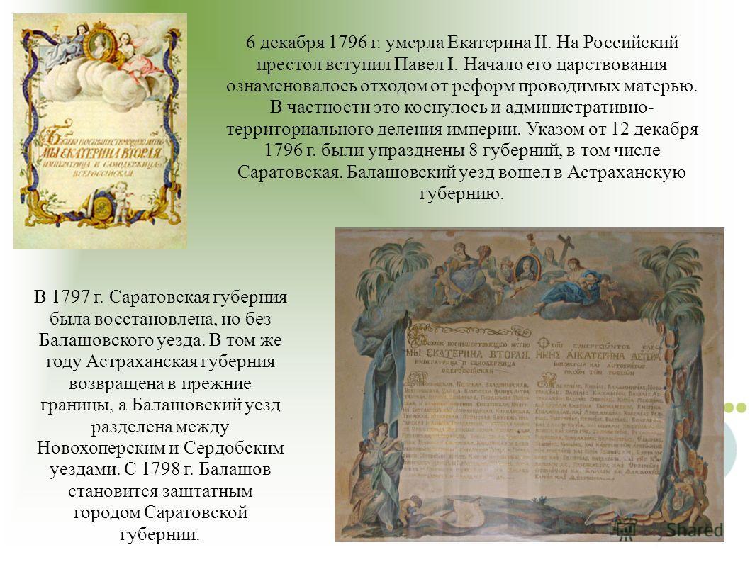 6 декабря 1796 г. умерла Екатерина II. На Российский престол вступил Павел I. Начало его царствования ознаменовалось отходом от реформ проводимых матерью. В частности это коснулось и административно- территориального деления империи. Указом от 12 дек