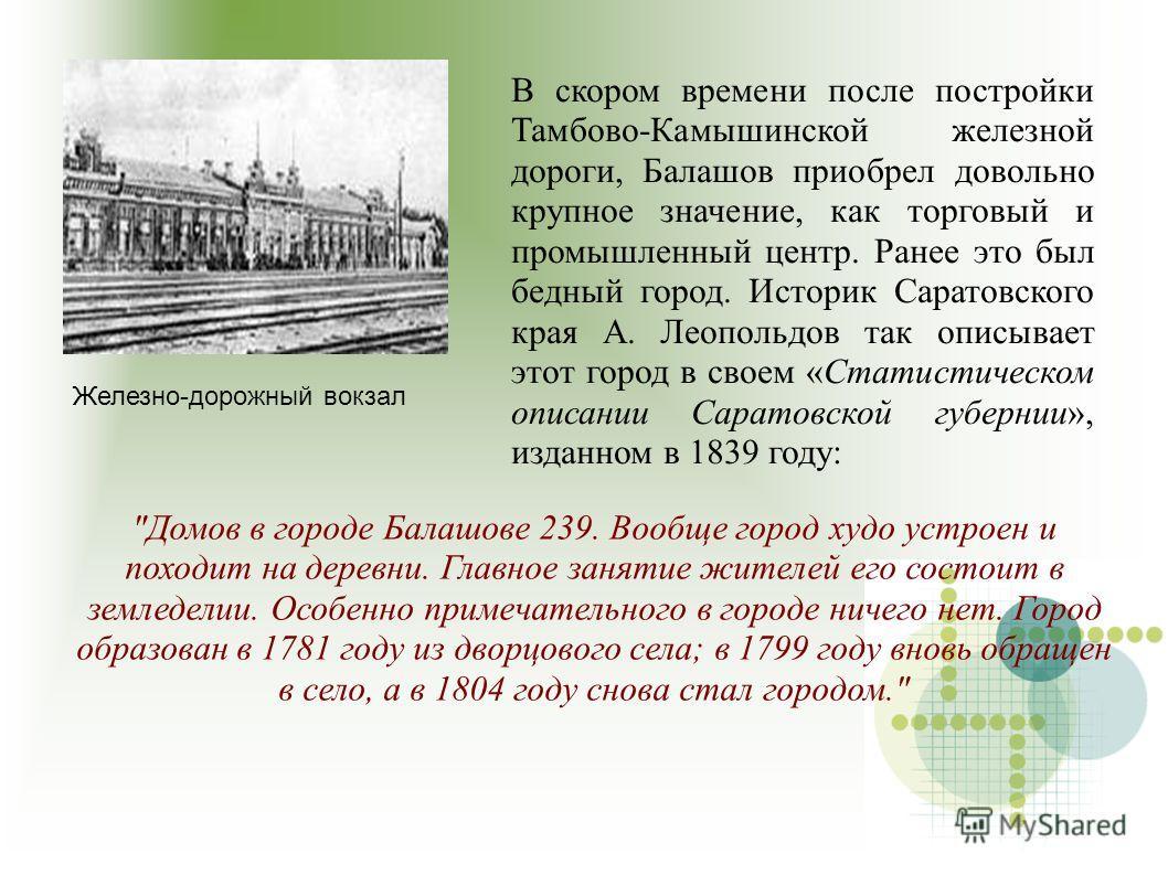 В скором времени после постройки Тамбово-Камышинской железной дороги, Балашов приобрел довольно крупное значение, как торговый и промышленный центр. Ранее это был бедный город. Историк Саратовского края А. Леопольдов так описывает этот город в своем