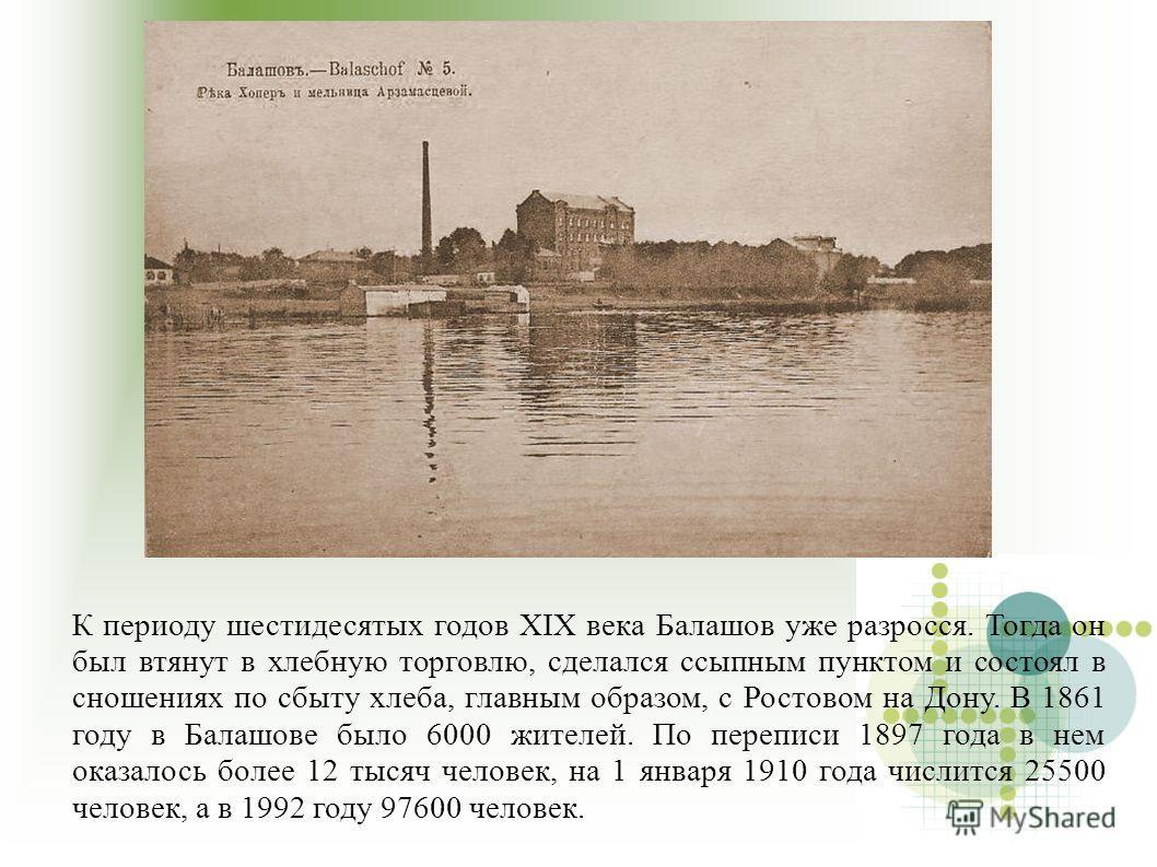 К периоду шестидесятых годов XIX века Балашов уже разросся. Тогда он был втянут в хлебную торговлю, сделался ссыпным пунктом и состоял в сношениях по сбыту хлеба, главным образом, с Ростовом на Дону. В 1861 году в Балашове было 6000 жителей. По переп
