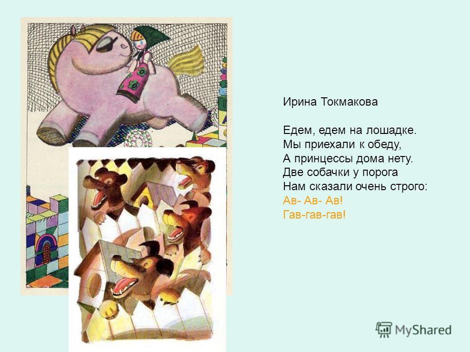 Ирина Токмакова Едем, едем на лошадке. Мы приехали к обеду, А принцессы дома нету. Две собачки у порога Нам сказали очень строго: Ав- Ав- Ав! Гав-гав-гав!
