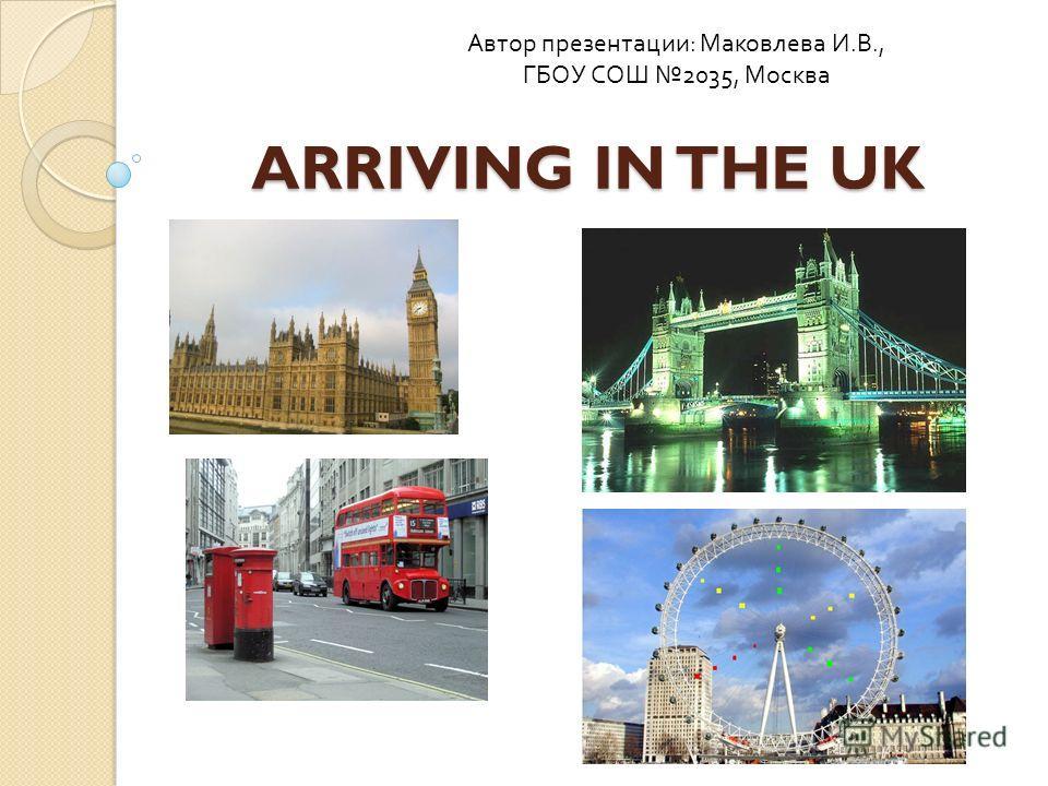 ARRIVING IN THE UK Автор презентации : Маковлева И. В., ГБОУ СОШ 2035, Москва