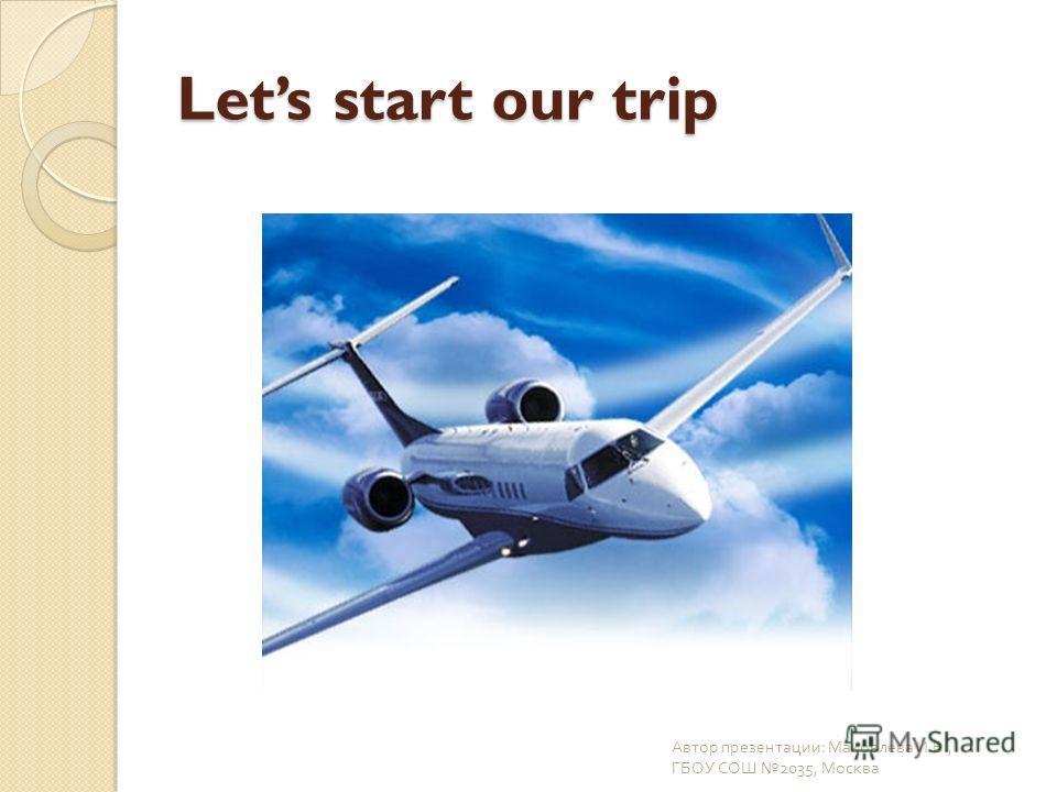 Lets start our trip Автор презентации : Маковлева И. В., ГБОУ СОШ 2035, Москва