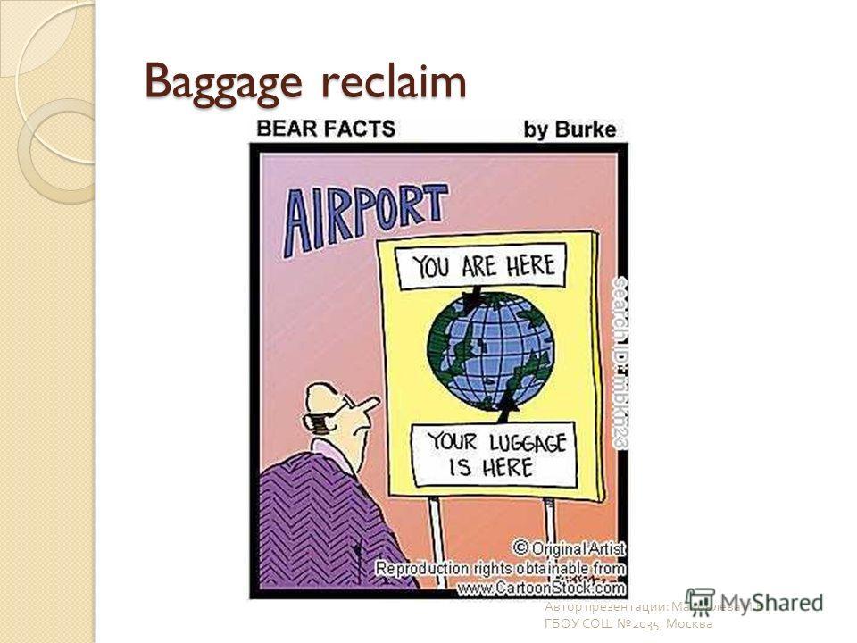Baggage reclaim Автор презентации : Маковлева И. В., ГБОУ СОШ 2035, Москва