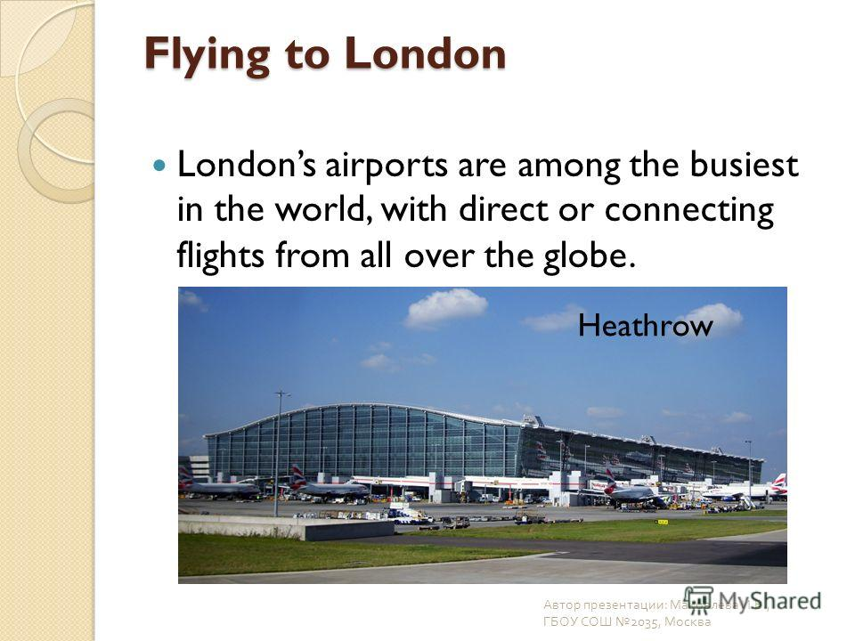 Flying to London Londons airports are among the busiest in the world, with direct or connecting flights from all over the globe. Автор презентации : Маковлева И. В., ГБОУ СОШ 2035, Москва Heathrow