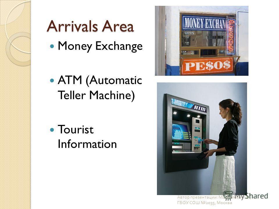Arrivals Area Money Exchange ATM (Automatic Teller Machine) Tourist Information Автор презентации : Маковлева И. В., ГБОУ СОШ 2035, Москва